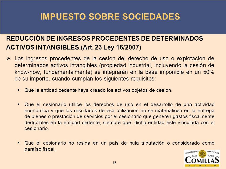 IMPUESTO SOBRE SOCIEDADES 56 IMPUESTO SOBRE SOCIEDADES 56 REDUCCIÓN DE INGRESOS PROCEDENTES DE DETERMINADOS ACTIVOS INTANGIBLES.(Art. 23 Ley 16/2007)
