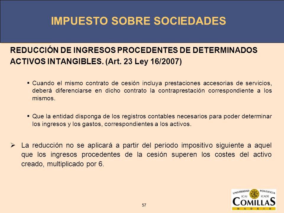 IMPUESTO SOBRE SOCIEDADES 57 IMPUESTO SOBRE SOCIEDADES 57 REDUCCIÓN DE INGRESOS PROCEDENTES DE DETERMINADOS ACTIVOS INTANGIBLES. (Art. 23 Ley 16/2007)