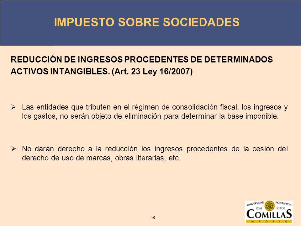 IMPUESTO SOBRE SOCIEDADES 58 IMPUESTO SOBRE SOCIEDADES 58 REDUCCIÓN DE INGRESOS PROCEDENTES DE DETERMINADOS ACTIVOS INTANGIBLES. (Art. 23 Ley 16/2007)