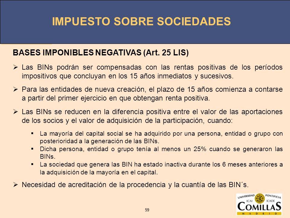 IMPUESTO SOBRE SOCIEDADES 59 IMPUESTO SOBRE SOCIEDADES 59 BASES IMPONIBLES NEGATIVAS (Art. 25 LIS) Las BINs podrán ser compensadas con las rentas posi