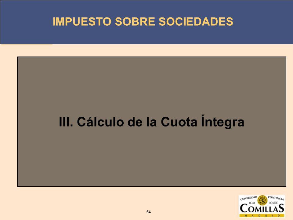 IMPUESTO SOBRE SOCIEDADES 64 IMPUESTO SOBRE SOCIEDADES 64 III. Cálculo de la Cuota Íntegra