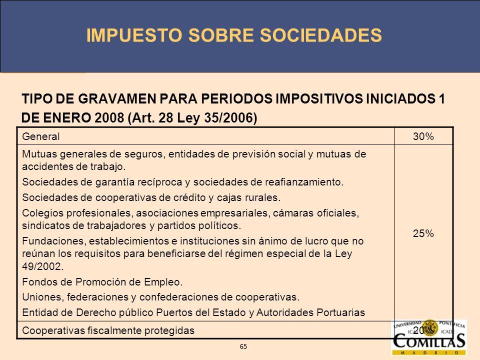 IMPUESTO SOBRE SOCIEDADES 65 IMPUESTO SOBRE SOCIEDADES 65 TIPO DE GRAVAMEN PARA PERIODOS IMPOSITIVOS INICIADOS 1 DE ENERO 2008 (Art. 28 Ley 35/2006) G