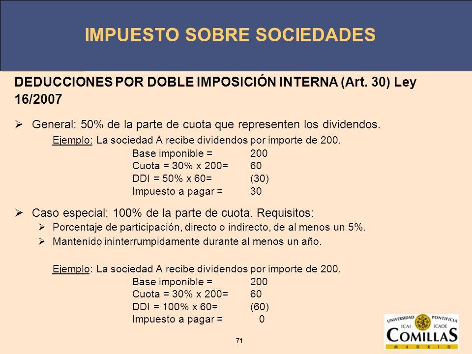 IMPUESTO SOBRE SOCIEDADES 71 IMPUESTO SOBRE SOCIEDADES 71 DEDUCCIONES POR DOBLE IMPOSICIÓN INTERNA (Art. 30) Ley 16/2007 General: 50% de la parte de c
