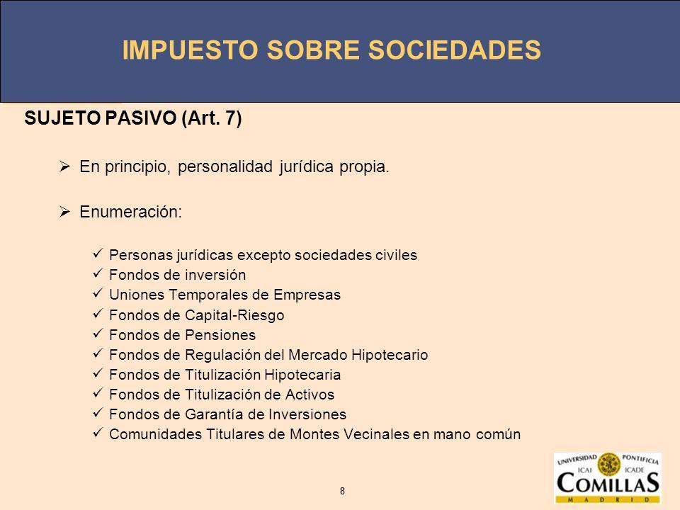 IMPUESTO SOBRE SOCIEDADES 8 8 SUJETO PASIVO (Art. 7) En principio, personalidad jurídica propia. Enumeración: Personas jurídicas excepto sociedades ci