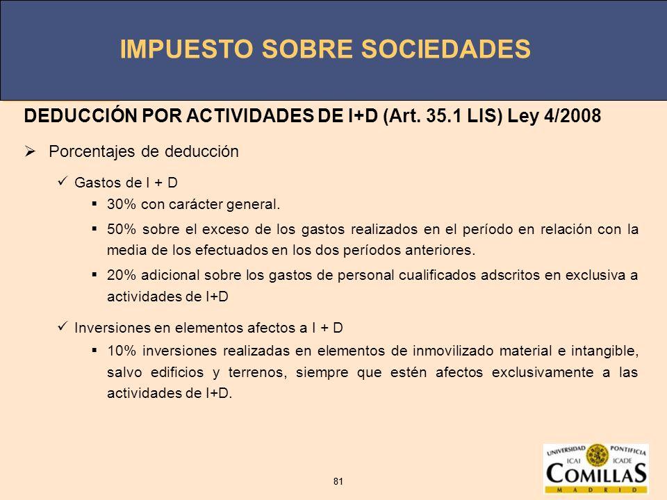 IMPUESTO SOBRE SOCIEDADES 81 IMPUESTO SOBRE SOCIEDADES 81 DEDUCCIÓN POR ACTIVIDADES DE I+D (Art. 35.1 LIS) Ley 4/2008 Porcentajes de deducción Gastos