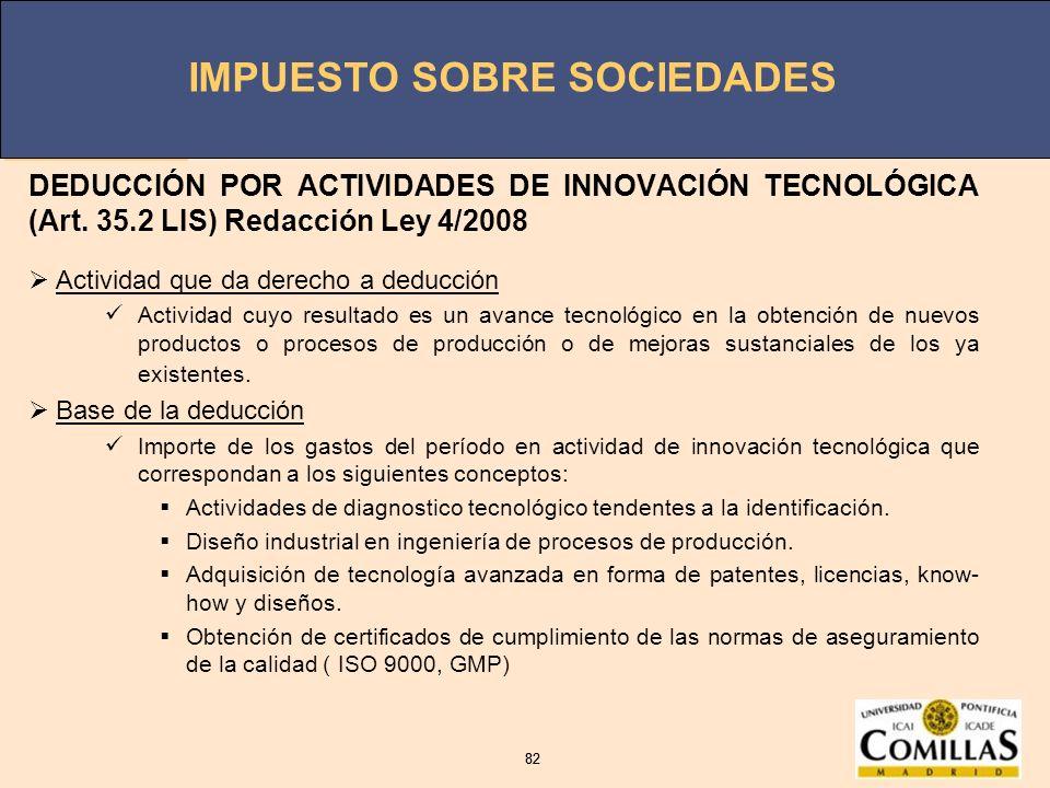IMPUESTO SOBRE SOCIEDADES 82 IMPUESTO SOBRE SOCIEDADES 82 DEDUCCIÓN POR ACTIVIDADES DE INNOVACIÓN TECNOLÓGICA (Art. 35.2 LIS) Redacción Ley 4/2008 Act