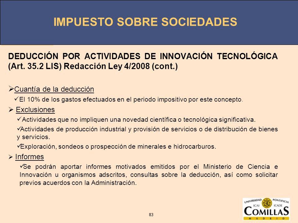 IMPUESTO SOBRE SOCIEDADES 83 IMPUESTO SOBRE SOCIEDADES 83 DEDUCCIÓN POR ACTIVIDADES DE INNOVACIÓN TECNOLÓGICA (Art. 35.2 LIS) Redacción Ley 4/2008 (co