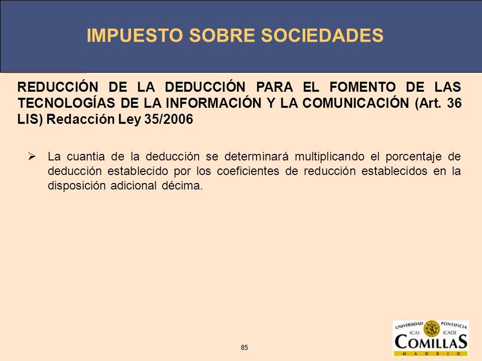 IMPUESTO SOBRE SOCIEDADES 85 IMPUESTO SOBRE SOCIEDADES 85 REDUCCIÓN DE LA DEDUCCIÓN PARA EL FOMENTO DE LAS TECNOLOGÍAS DE LA INFORMACIÓN Y LA COMUNICA
