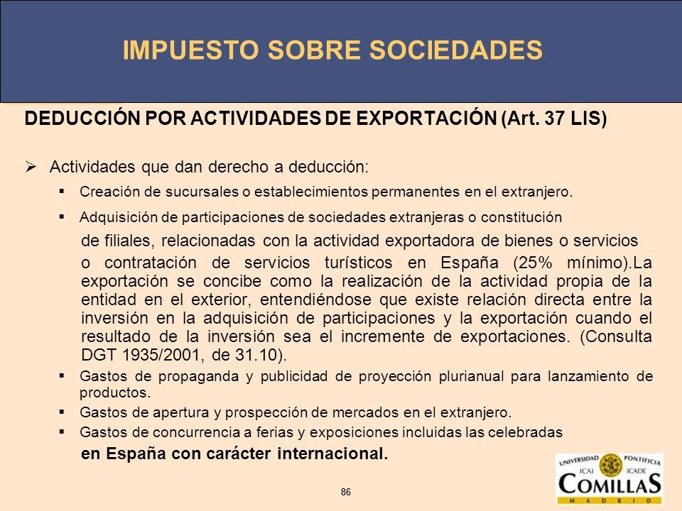 IMPUESTO SOBRE SOCIEDADES 86 IMPUESTO SOBRE SOCIEDADES 86 DEDUCCIÓN POR ACTIVIDADES DE EXPORTACIÓN (Art. 37 LIS) Actividades que dan derecho a deducci