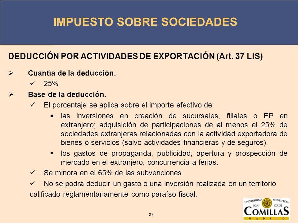IMPUESTO SOBRE SOCIEDADES 87 IMPUESTO SOBRE SOCIEDADES 87 DEDUCCIÓN POR ACTIVIDADES DE EXPORTACIÓN (Art. 37 LIS) Cuantía de la deducción. 25% Base de