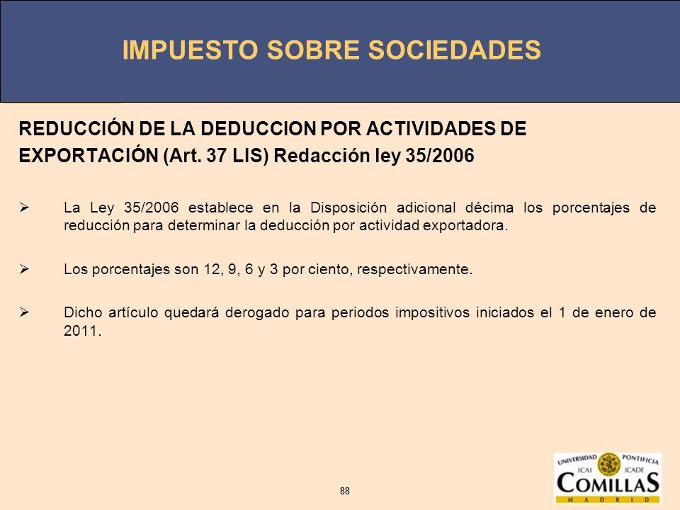 IMPUESTO SOBRE SOCIEDADES 88 IMPUESTO SOBRE SOCIEDADES 88 REDUCCIÓN DE LA DEDUCCION POR ACTIVIDADES DE EXPORTACIÓN (Art. 37 LIS) Redacción ley 35/2006