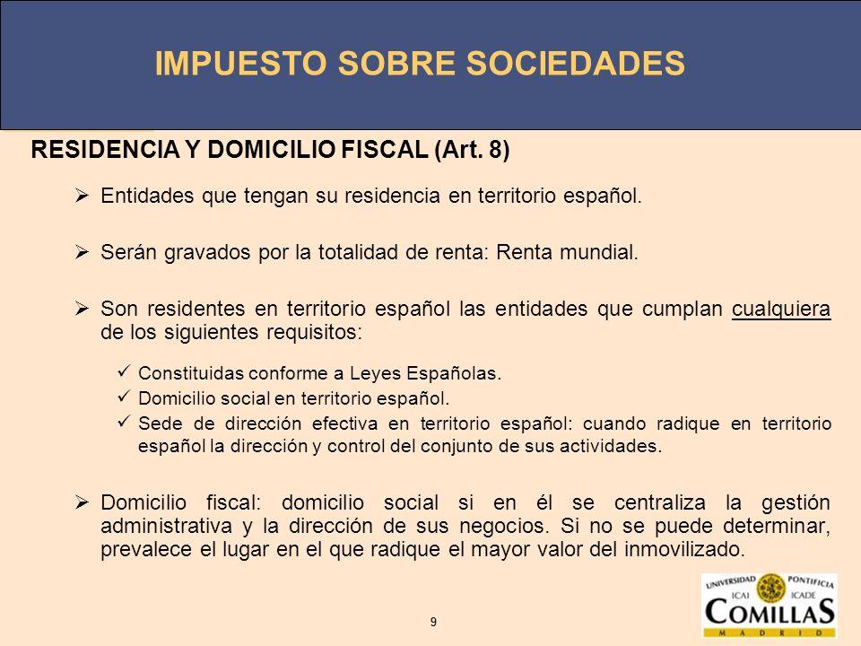IMPUESTO SOBRE SOCIEDADES 9 9 RESIDENCIA Y DOMICILIO FISCAL (Art. 8) Entidades que tengan su residencia en territorio español. Serán gravados por la t
