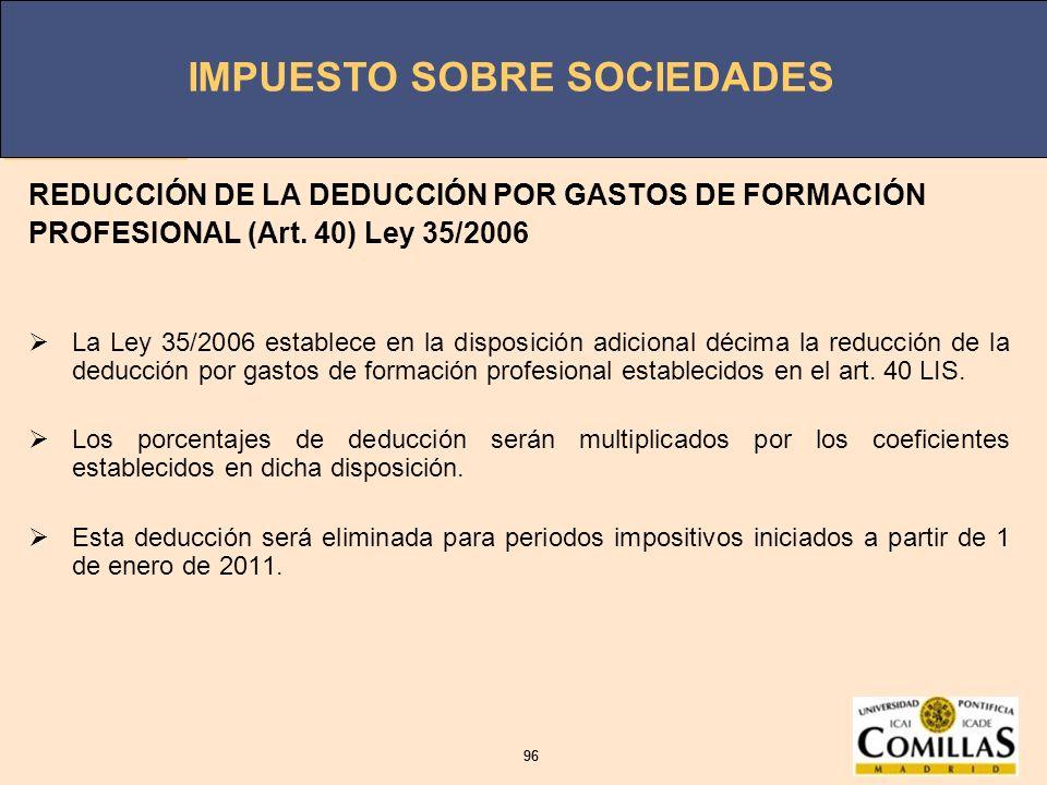 IMPUESTO SOBRE SOCIEDADES 96 IMPUESTO SOBRE SOCIEDADES 96 REDUCCIÓN DE LA DEDUCCIÓN POR GASTOS DE FORMACIÓN PROFESIONAL (Art. 40) Ley 35/2006 La Ley 3