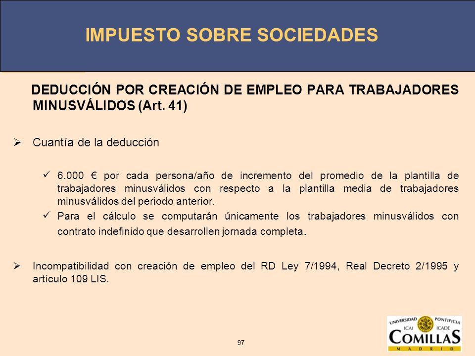 IMPUESTO SOBRE SOCIEDADES 97 IMPUESTO SOBRE SOCIEDADES 97 DEDUCCIÓN POR CREACIÓN DE EMPLEO PARA TRABAJADORES MINUSVÁLIDOS (Art. 41) Cuantía de la dedu