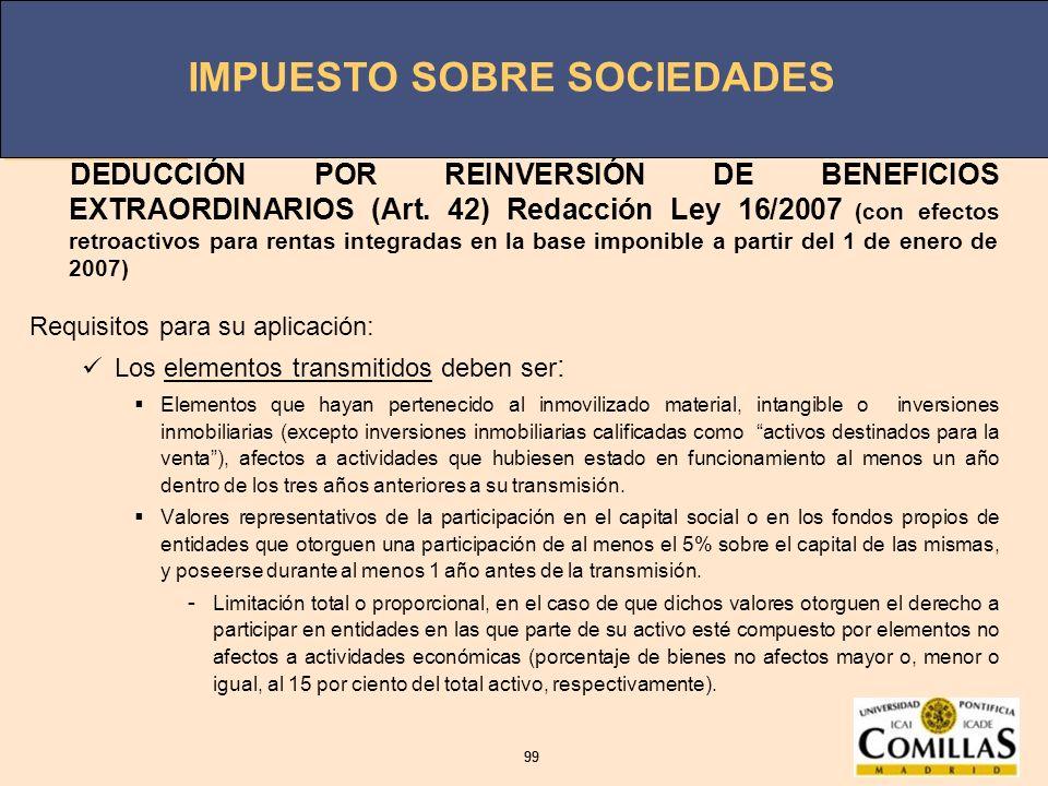 IMPUESTO SOBRE SOCIEDADES 99 IMPUESTO SOBRE SOCIEDADES 99 DEDUCCIÓN POR REINVERSIÓN DE BENEFICIOS EXTRAORDINARIOS (Art. 42) Redacción Ley 16/2007 (con