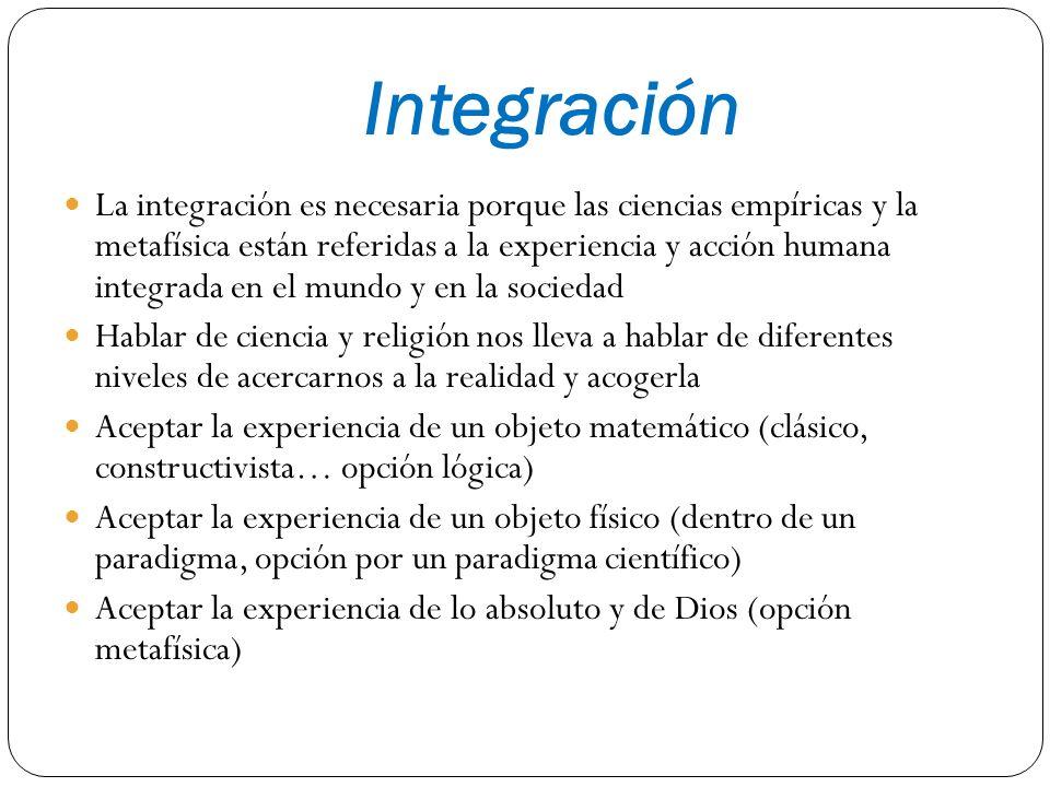 Integración La integración es necesaria porque las ciencias empíricas y la metafísica están referidas a la experiencia y acción humana integrada en el