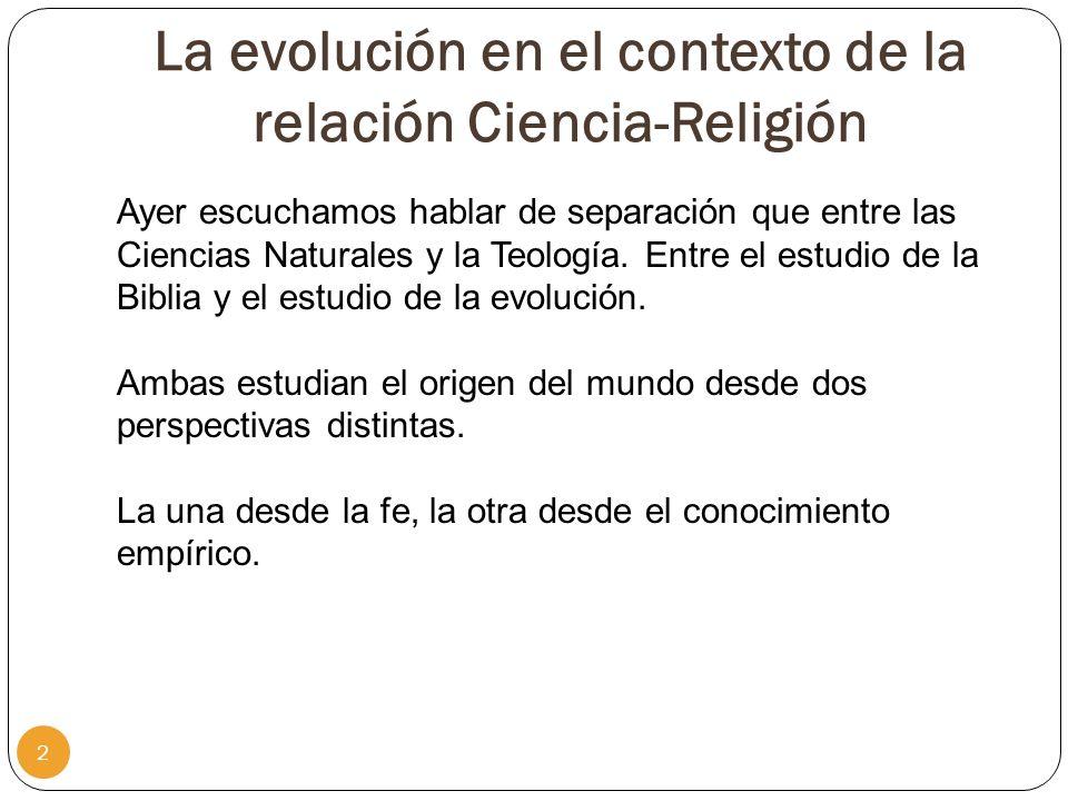 La evolución en el contexto de la relación Ciencia-Religión 2 Ayer escuchamos hablar de separación que entre las Ciencias Naturales y la Teología. Ent