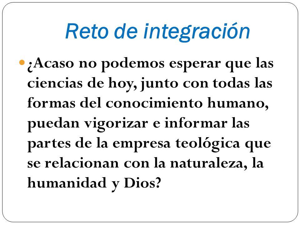 Reto de integración ¿Acaso no podemos esperar que las ciencias de hoy, junto con todas las formas del conocimiento humano, puedan vigorizar e informar