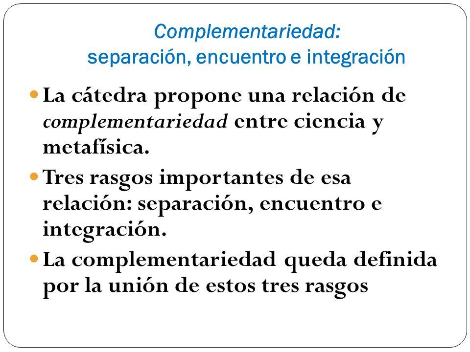 Complementariedad: separación, encuentro e integración La cátedra propone una relación de complementariedad entre ciencia y metafísica. Tres rasgos im