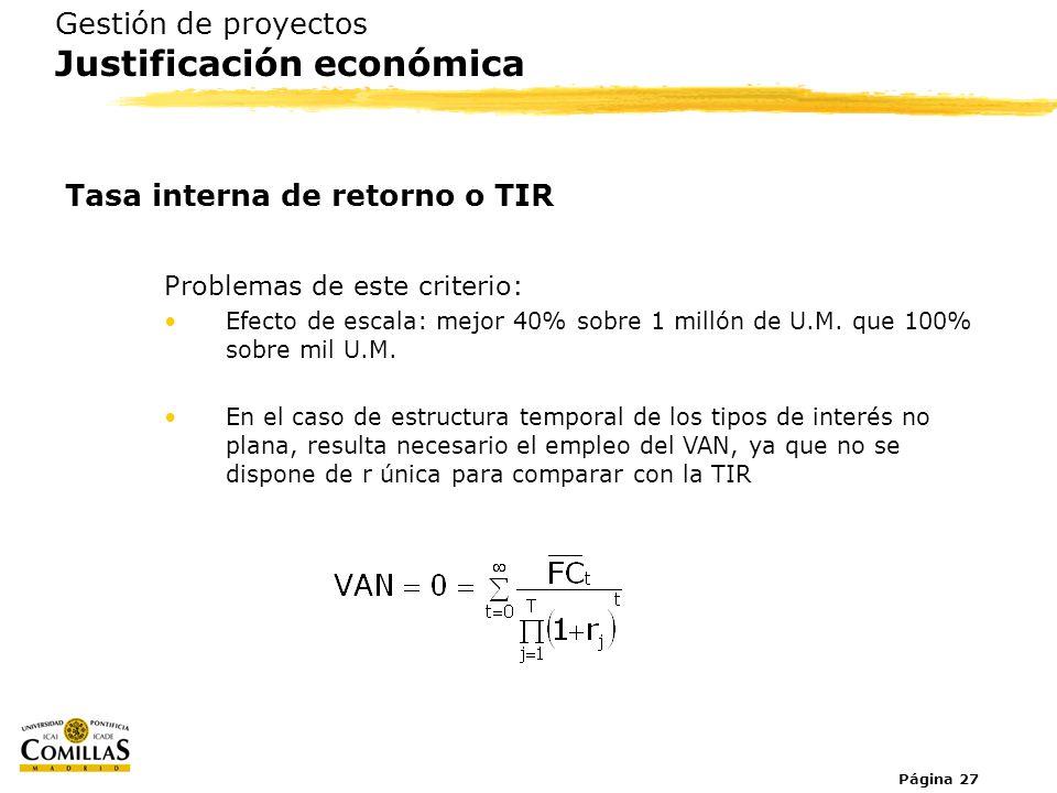 Página 27 Gestión de proyectos Justificación económica Tasa interna de retorno o TIR Problemas de este criterio: Efecto de escala: mejor 40% sobre 1 m