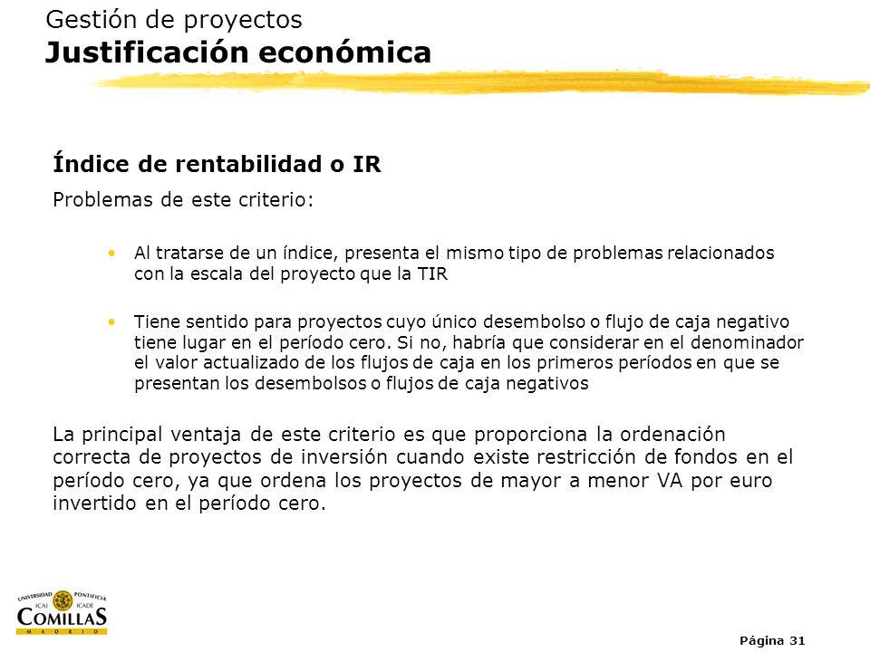 Página 31 Gestión de proyectos Justificación económica Índice de rentabilidad o IR Problemas de este criterio: Al tratarse de un índice, presenta el m