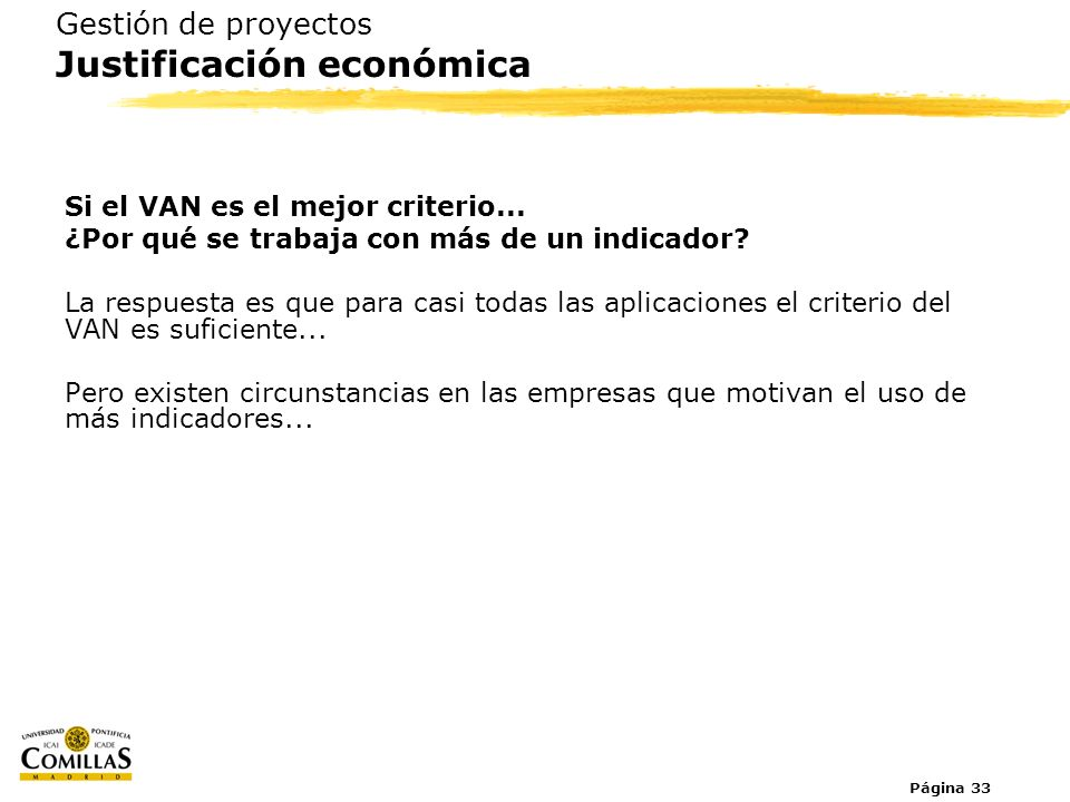 Página 33 Gestión de proyectos Justificación económica Si el VAN es el mejor criterio... ¿Por qué se trabaja con más de un indicador? La respuesta es