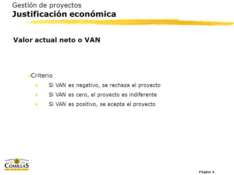 Página 6 Gestión de proyectos Justificación económica Valor actual neto o VAN Criterio Si VAN es negativo, se rechaza el proyecto Si VAN es cero, el p
