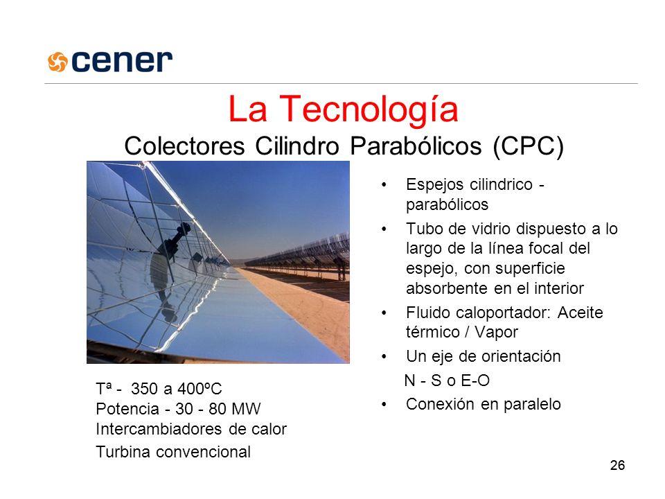 26 La Tecnología Colectores Cilindro Parabólicos (CPC) Espejos cilindrico - parabólicos Tubo de vidrio dispuesto a lo largo de la línea focal del espejo, con superficie absorbente en el interior Fluido caloportador: Aceite térmico / Vapor Un eje de orientación N - S o E-O Conexión en paralelo Tª - 350 a 400ºC Potencia - 30 - 80 MW Intercambiadores de calor Turbina convencional