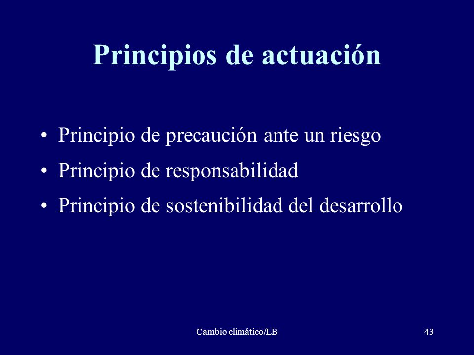 Cambio climático/LB43 Principios de actuación Principio de precaución ante un riesgo Principio de responsabilidad Principio de sostenibilidad del desa