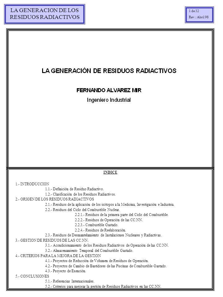 LA GENERACION DE LOS RESIDUOS RADIACTIVOS 1 de 32 Rev.: Abril 98 INDICE 1.- INTRODUCCION 1.1.- Definición de Residuo Radiactivo. 1.2.- Clasificación d
