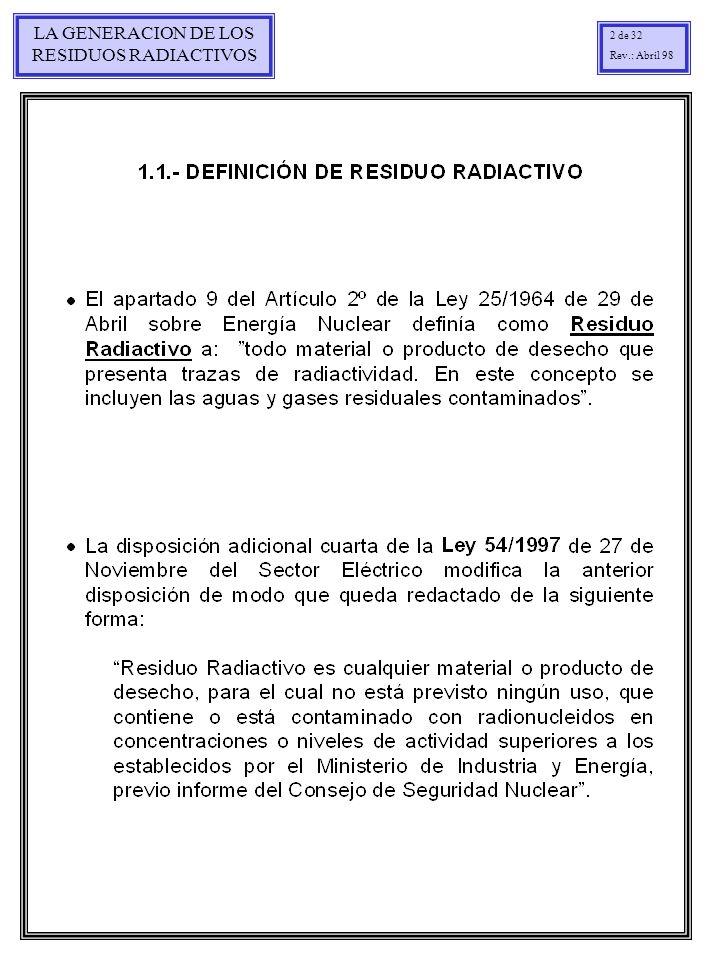 LA GENERACION DE LOS RESIDUOS RADIACTIVOS 3 de 32 Rev.: Abril 98 Estado físico Por su estado físico se clasifican en residuos sólidos, líquidos y gaseosos, siendo diferente el tratamiento y acondicionamiento para cada uno de ellos.