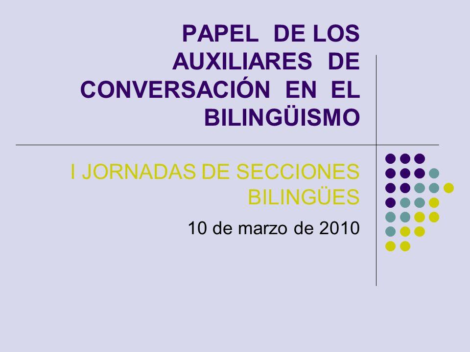 PAPEL DE LOS AUXILIARES DE CONVERSACIÓN EN EL BILINGÜISMO I JORNADAS DE SECCIONES BILINGÜES 10 de marzo de 2010