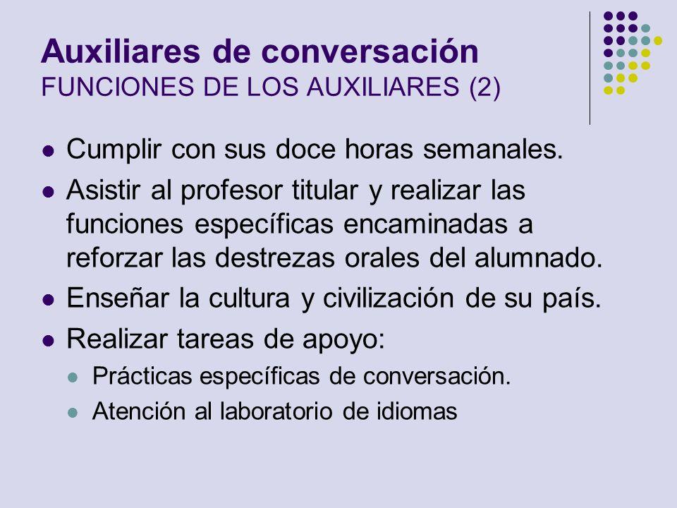 Auxiliares de conversación FUNCIONES DE LOS AUXILIARES (2) Cumplir con sus doce horas semanales. Asistir al profesor titular y realizar las funciones