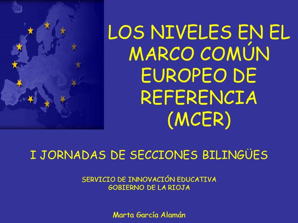 LOS NIVELES EN EL MARCO COMÚN EUROPEO DE REFERENCIA (MCER) I JORNADAS DE SECCIONES BILINGÜES SERVICIO DE INNOVACIÓN EDUCATIVA GOBIERNO DE LA RIOJA Marta García Alamán