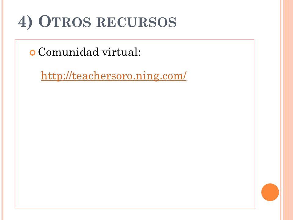 4) O TROS RECURSOS Comunidad virtual: http://teachersoro.ning.com/