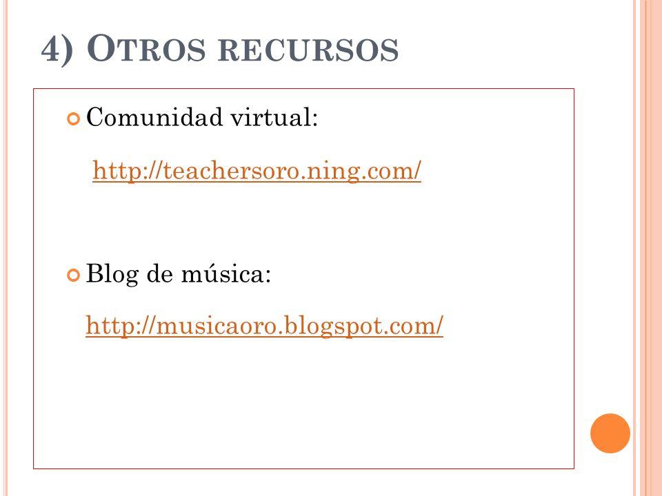 4) O TROS RECURSOS Comunidad virtual: http://teachersoro.ning.com/ Blog de música: http://musicaoro.blogspot.com/
