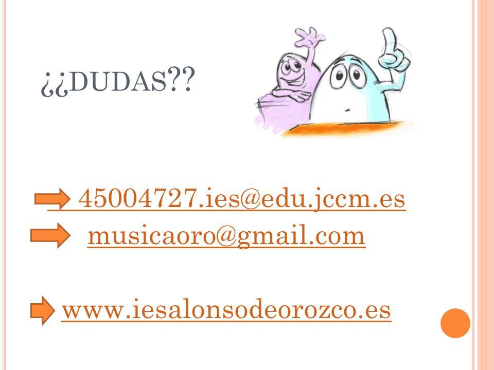 45004727.ies@edu.jccm.es musicaoro@gmail.com www.iesalonsodeorozco.es ¿¿ DUDAS ??
