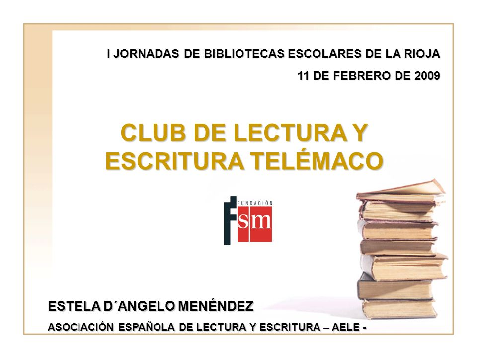 I JORNADAS DE BIBLIOTECAS ESCOLARES DE LA RIOJA 11 DE FEBRERO DE 2009 CLUB DE LECTURA Y ESCRITURA TELÉMACO ESTELA D´ANGELO MENÉNDEZ ASOCIACIÓN ESPAÑOLA DE LECTURA Y ESCRITURA – AELE -