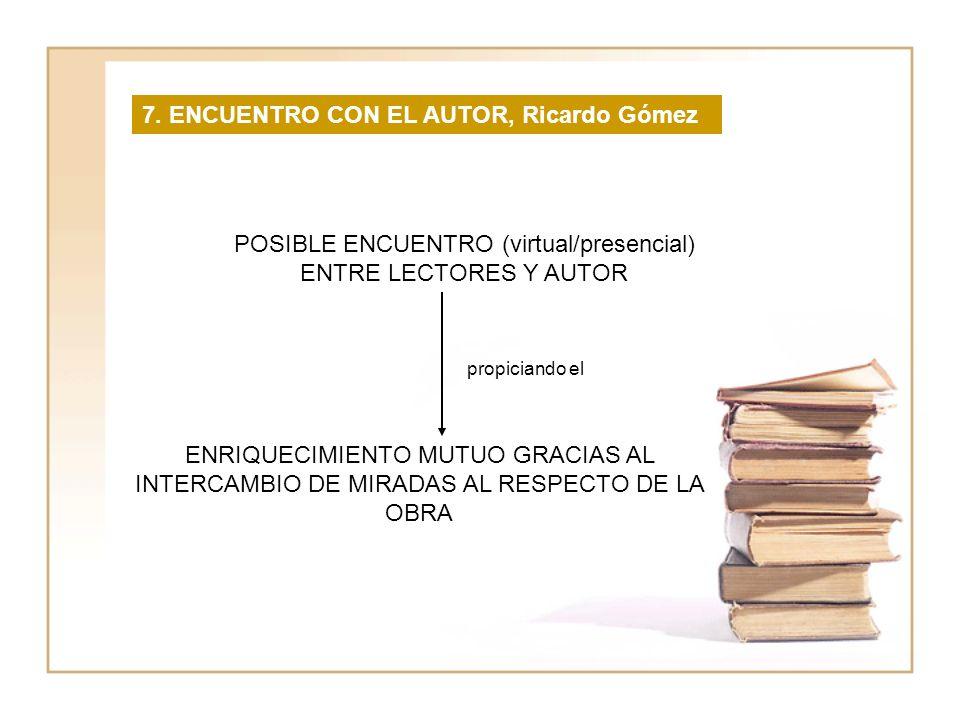 7. ENCUENTRO CON EL AUTOR, Ricardo Gómez POSIBLE ENCUENTRO (virtual/presencial) ENTRE LECTORES Y AUTOR ENRIQUECIMIENTO MUTUO GRACIAS AL INTERCAMBIO DE