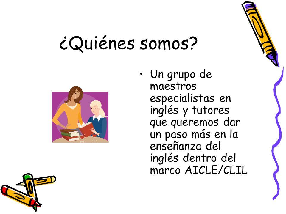 ¿Quiénes somos? Un grupo de maestros especialistas en inglés y tutores que queremos dar un paso más en la enseñanza del inglés dentro del marco AICLE/