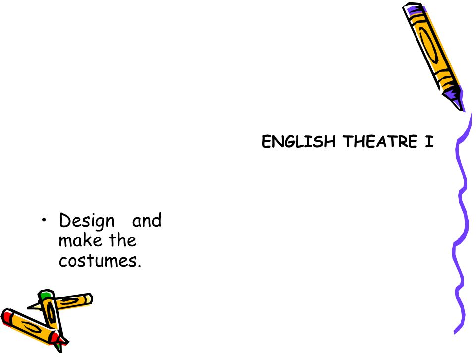 Design and make the costumes. ENGLISH THEATRE I