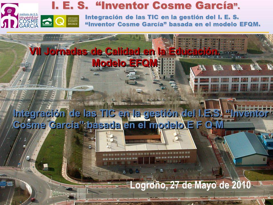 I. E. S. Inventor Cosme García. Logroño, 27 de Mayo de 2010 VII Jornadas de Calidad en la Educación. Modelo EFQM Integración de las TIC en la gestión