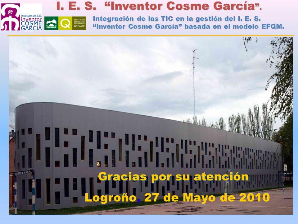 Logroño, 27 de Mayo de 2010 Gracias por su atención I. E. S. Inventor Cosme García. Integración de las TIC en la gestión del I. E. S. Inventor Cosme G