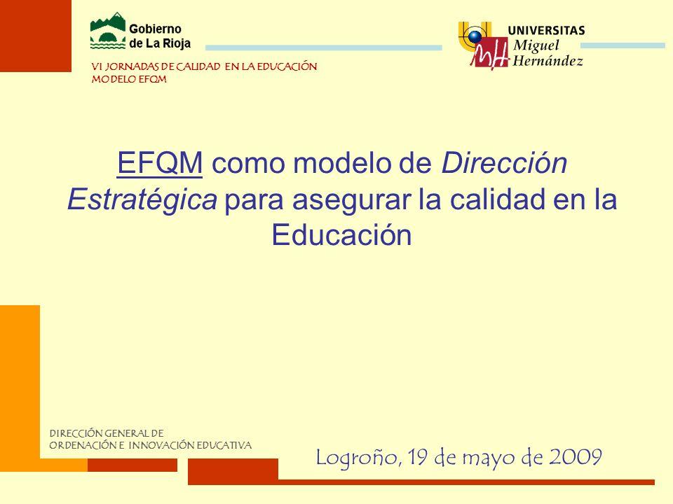 EFQM como modelo de Dirección Estratégica para asegurar la calidad en la Educación Logroño, 19 de mayo de 2009 VI JORNADAS DE CALIDAD EN LA EDUCACIÓN MODELO EFQM DIRECCIÓN GENERAL DE ORDENACIÓN E INNOVACIÓN EDUCATIVA