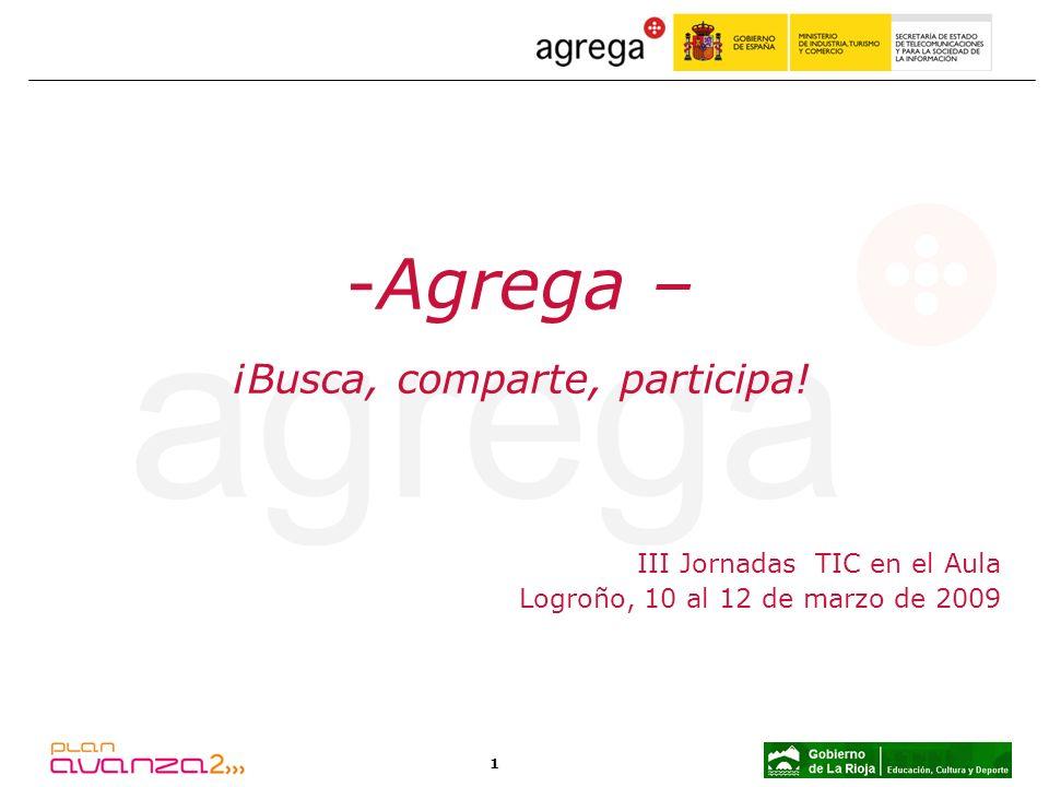 1 III Jornadas TIC en el Aula Logroño, 10 al 12 de marzo de 2009 -Agrega – ¡Busca, comparte, participa!
