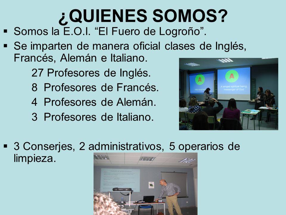 ¿QUIENES SOMOS? Somos la E.O.I. El Fuero de Logroño. Se imparten de manera oficial clases de Inglés, Francés, Alemán e Italiano. 27 Profesores de Ingl