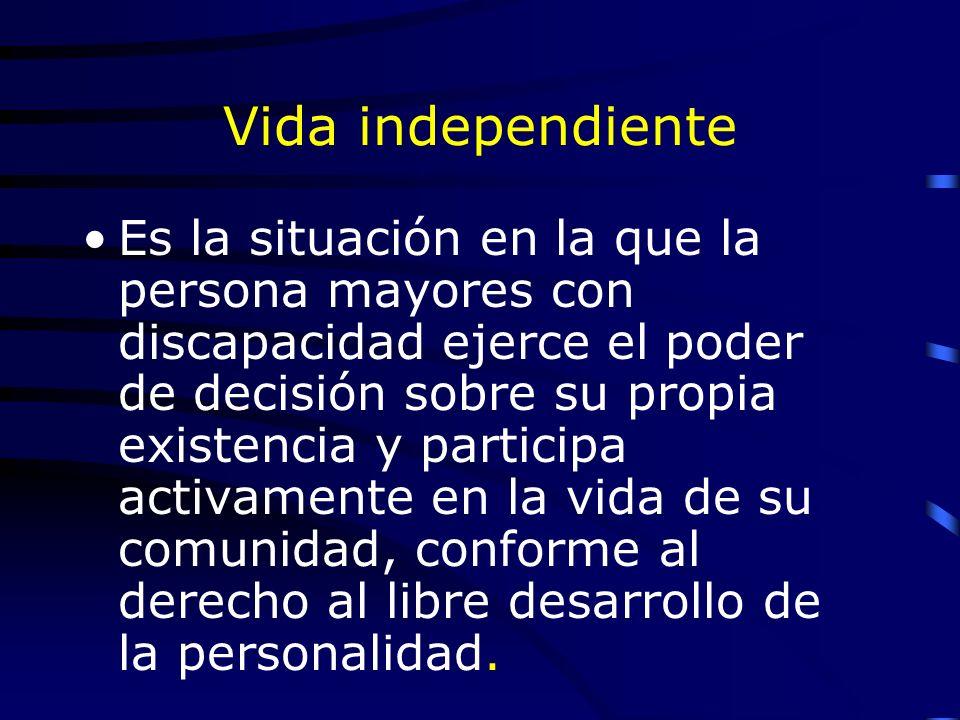 Vida independiente Es la situación en la que la persona mayores con discapacidad ejerce el poder de decisión sobre su propia existencia y participa activamente en la vida de su comunidad, conforme al derecho al libre desarrollo de la personalidad.