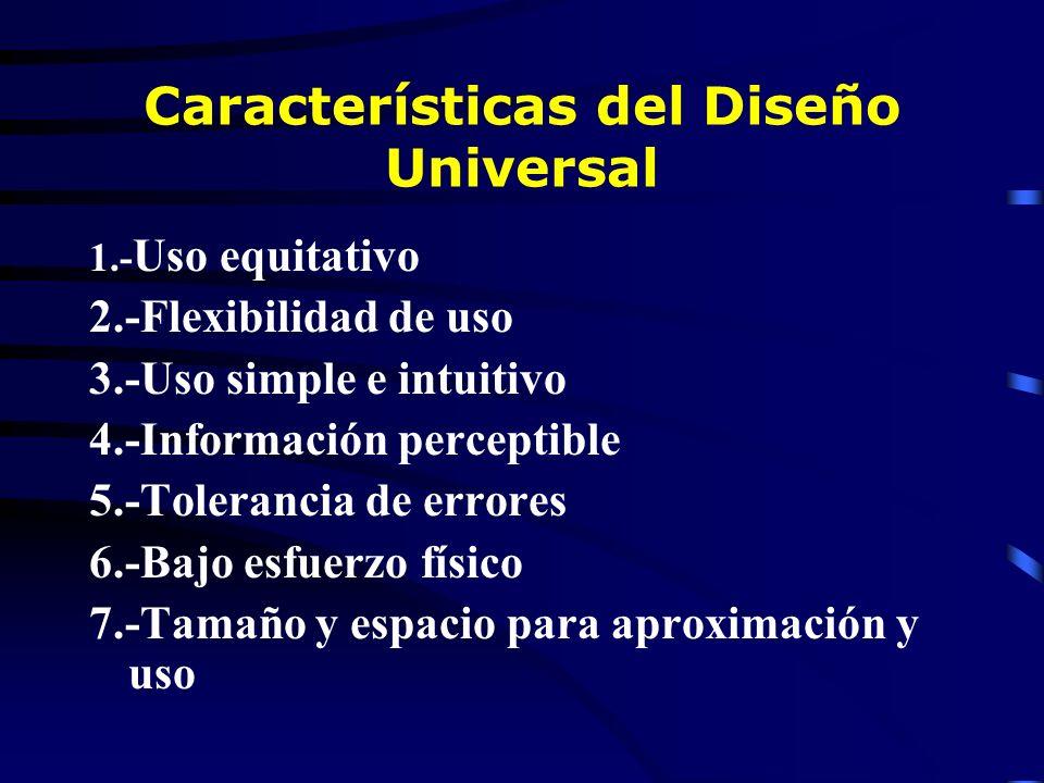Características del Diseño Universal 1.- Uso equitativo 2.-Flexibilidad de uso 3.-Uso simple e intuitivo 4.-Información perceptible 5.-Tolerancia de errores 6.-Bajo esfuerzo físico 7.-Tamaño y espacio para aproximación y uso