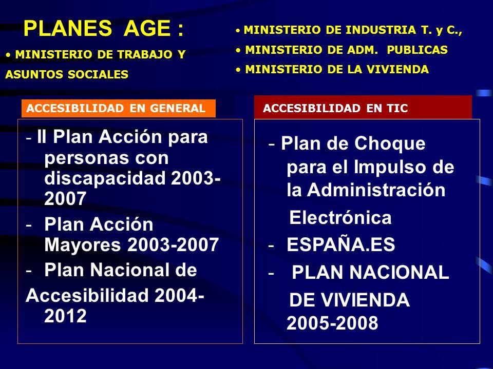 - II Plan Acción para personas con discapacidad 2003- 2007 -Plan Acción Mayores 2003-2007 -Plan Nacional de Accesibilidad 2004- 2012 - Plan de Choque para el Impulso de la Administración Electrónica -ESPAÑA.ES - PLAN NACIONAL DE VIVIENDA 2005-2008 ACCESIBILIDAD EN GENERALACCESIBILIDAD EN TIC MINISTERIO DE INDUSTRIA T.