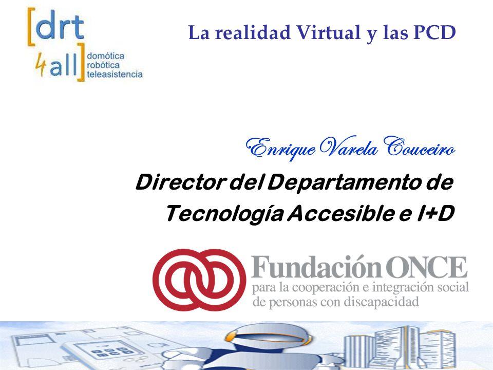 Enrique Varela Couceiro Director del Departamento de Tecnología Accesible e I+D La realidad Virtual y las PCD